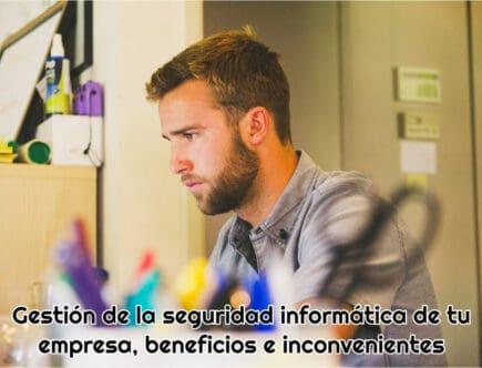 Gestión de la seguridad informática de tu empresa, beneficios e inconvenientes